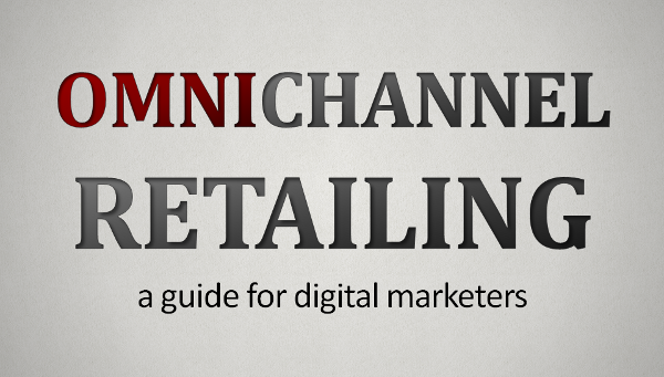 Omnichannel Retailing for Digital Marketers